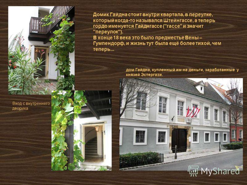Домик Гайдна стоит внутри квартала, в переулке, который когда-то назывался Штейнгассе, а теперь гордо именуется Гайднгассе (