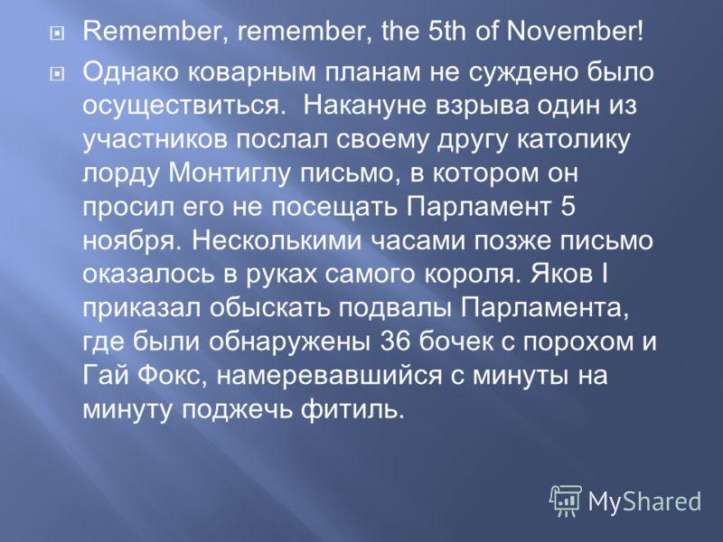 Remember, remember, the 5th of November! Однако коварным планам не суждено было осуществиться. Накануне взрыва один из участников послал своему другу католику лорду Монтиглу письмо, в котором он просил его не посещать Парламент 5 ноября. Несколькими