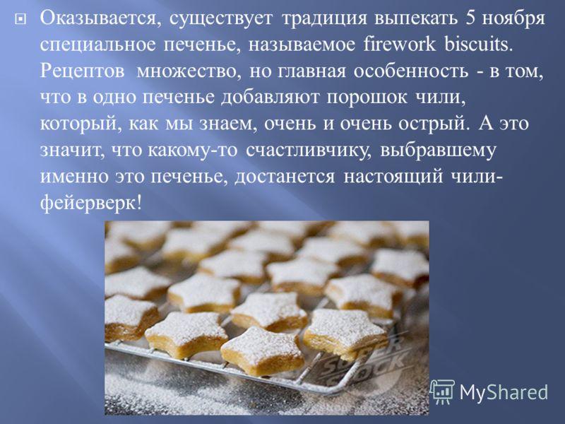 Оказывается, существует традиция выпекать 5 ноября специальное печенье, называемое firework biscuits. Рецептов множество, но главная особенность - в том, что в одно печенье добавляют порошок чили, который, как мы знаем, очень и очень острый. А это зн