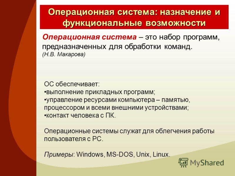 Операционная система: назначение и функциональные возможности Операционная система – это набор программ, предназначенных для обработки команд. (Н.В. Макарова) ОС обеспечивает: выполнение прикладных программ; управление ресурсами компьютера – памятью,