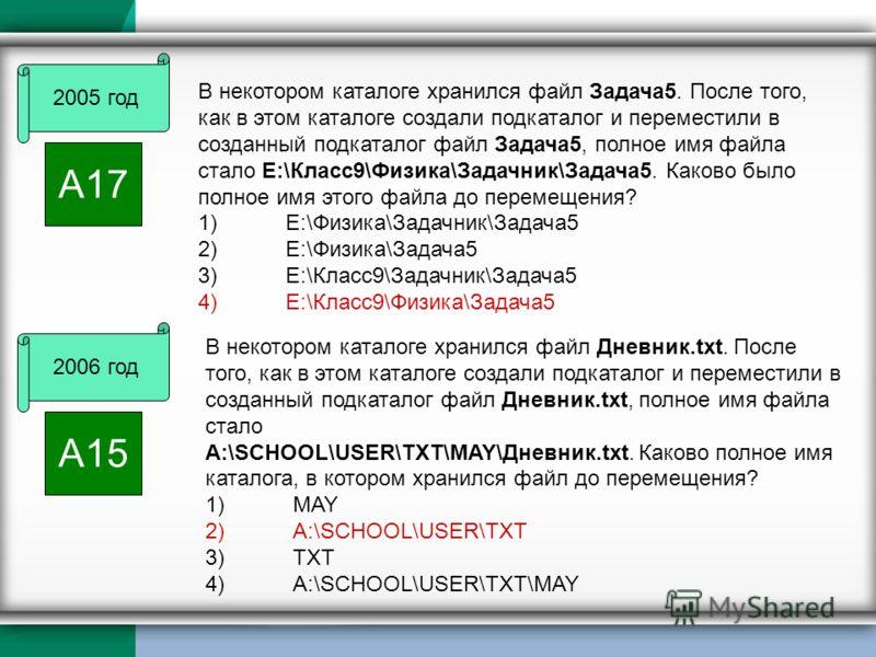 2005 год А17 В некотором каталоге хранился файл Задача5. После того, как в этом каталоге создали подкаталог и переместили в созданный подкаталог файл Задача5, полное имя файла стало Е:\Класс9\Физика\Задачник\Задача5. Каково было полное имя этого файл
