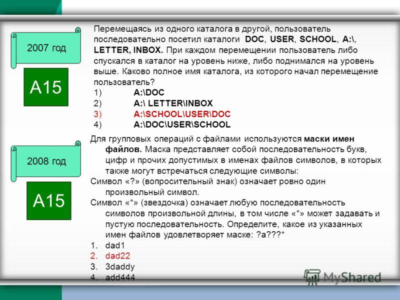 2007 год А15 Перемещаясь из одного каталога в другой, пользователь последовательно посетил каталоги DOC, USER, SCHOOL, A:\, LETTER, INBOX. При каждом перемещении пользователь либо спускался в каталог на уровень ниже, либо поднимался на уровень выше.
