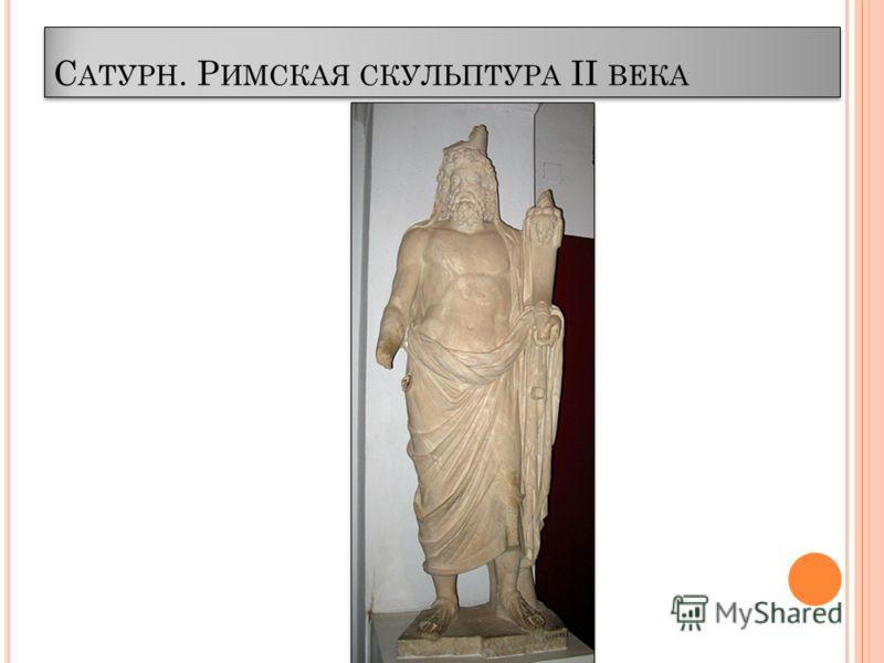 С АТУРН. Р ИМСКАЯ СКУЛЬПТУРА II ВЕКА