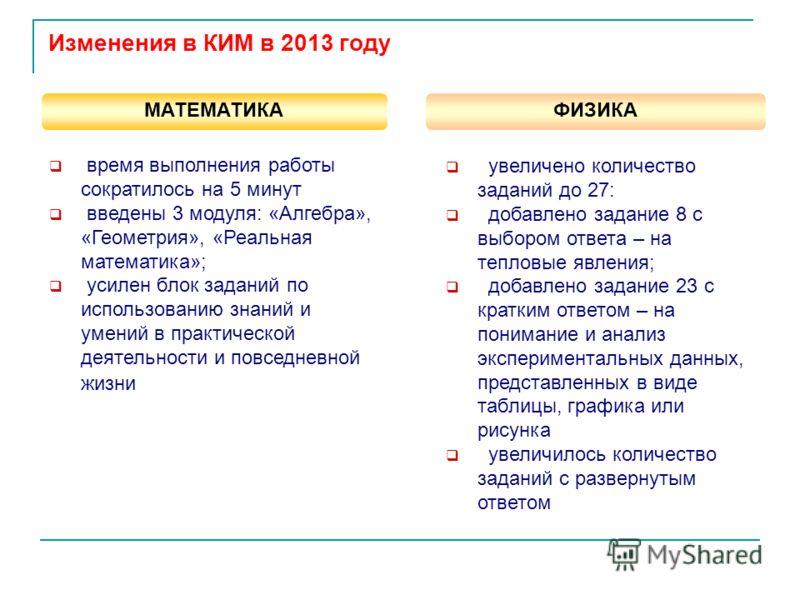 Изменения в КИМ в 2013 году МАТЕМАТИКА ФИЗИКА время выполнения работы сократилось на 5 минут введены 3 модуля: «Алгебра», «Геометрия», «Реальная математика»; усилен блок заданий по использованию знаний и умений в практической деятельности и повседнев