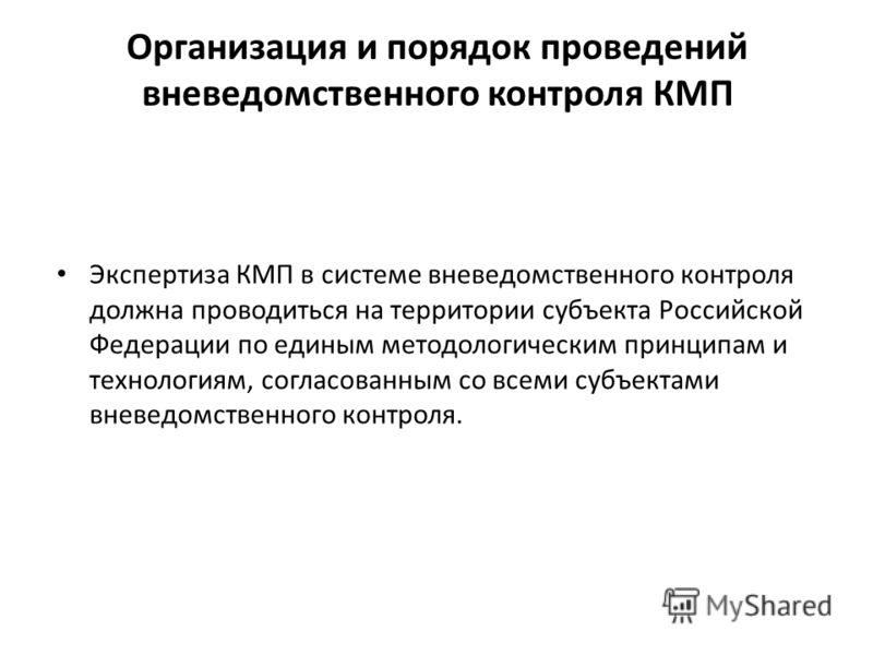Организация и порядок проведений вневедомственного контроля КМП Экспертиза КМП в системе вневедомственного контроля должна проводиться на территории субъекта Российской Федерации по единым методологическим принципам и технологиям, согласованным со вс