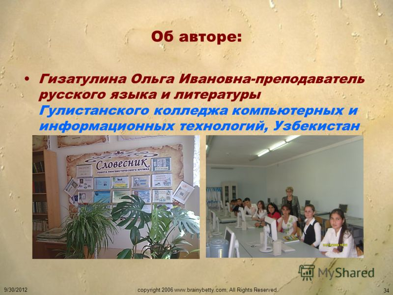 7/5/2012copyright 2006 www.brainybetty.com; All Rights Reserved. 34 Об авторе: Гизатулина Ольга Ивановна-преподаватель русского языка и литературы Гулистанского колледжа компьютерных и информационных технологий, Узбекистан