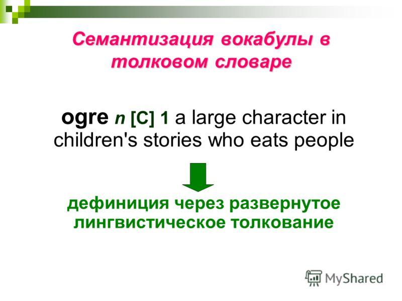 Семантизация вокабулы в толковом словаре ogre n [С] 1 a large character in children's stories who eats people дефиниция через развернутое лингвистическое толкование