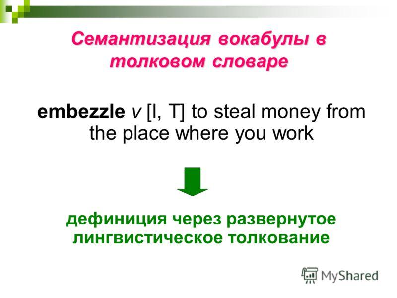 Семантизация вокабулы в толковом словаре embezzle v [I, T] to steal money from the place where you work дефиниция через развернутое лингвистическое толкование