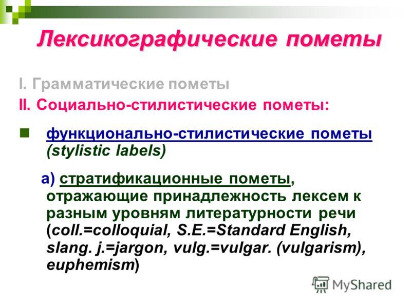 Лексикографические пометы I. Грамматические пометы II. Социально-стилистические пометы: функционально-стилистические пометы (stylistic labels) а) стратификационные пометы, отражающие принадлежность лексем к разным уровням литературности речи (coll.=c