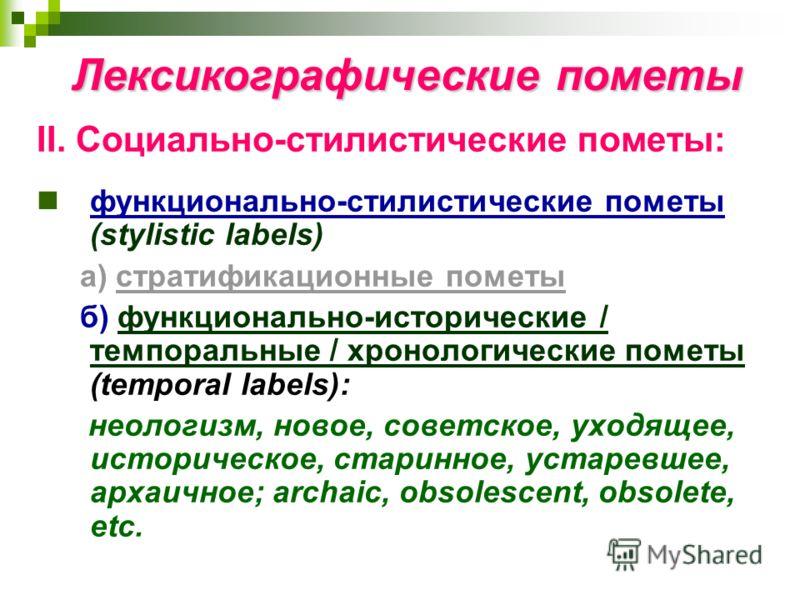 Лексикографические пометы II. Социально-стилистические пометы: функционально-стилистические пометы (stylistic labels) а) стратификационные пометы б) функционально-исторические / темпоральные / хронологические пометы (temporal labels): неологизм, ново