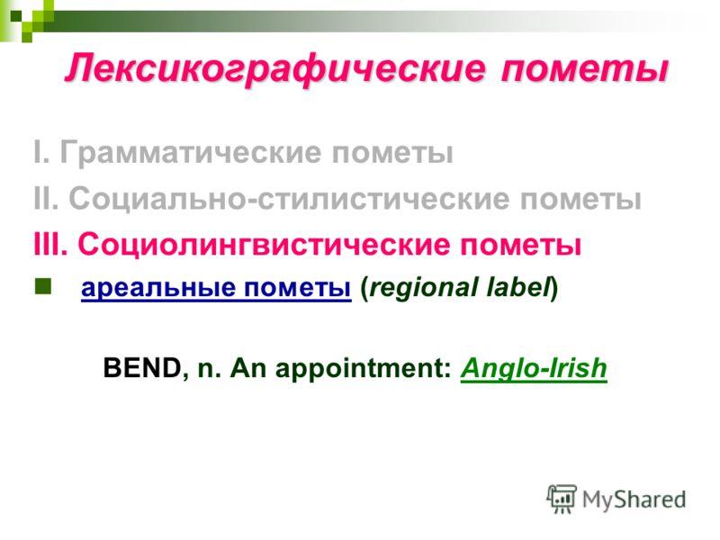 Лексикографические пометы I. Грамматические пометы II. Социально-стилистические пометы III. Социолингвистические пометы ареальные пометы (regional label) BEND, n. An appointment: Anglo-Irish