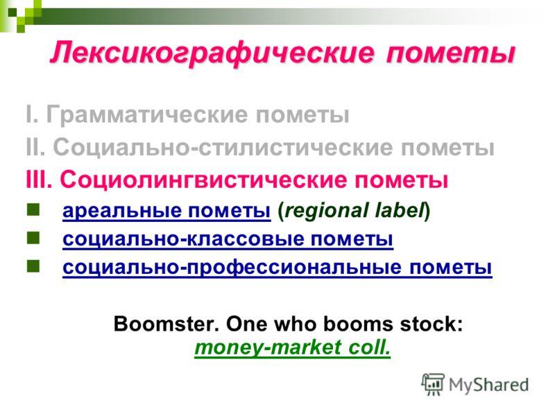 Лексикографические пометы I. Грамматические пометы II. Социально-стилистические пометы III. Социолингвистические пометы ареальные пометы (regional label) социально-классовые пометы социально-профессиональные пометы Boomster. One who booms stock: mone