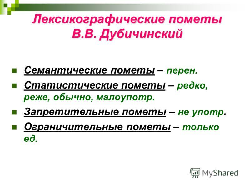 Лексикографические пометы В.В. Дубичинский Семантические пометы – перен. Статистические пометы – редко, реже, обычно, малоупотр. Запретительные пометы – не употр. Ограничительные пометы – только ед.