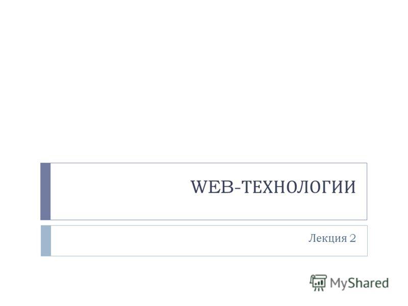 WEB- ТЕХНОЛОГИИ Лекция 2
