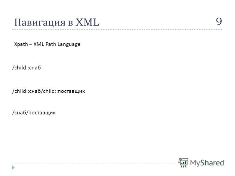 Навигация в XML 9 Xpath – XML Path Language /child:: снаб /child:: снаб /child:: поставщик / снаб / поставщик
