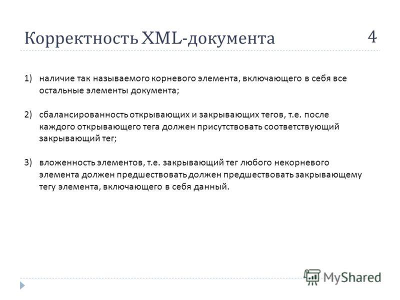 Корректность XML- документа 4 1)наличие так называемого корневого элемента, включающего в себя все остальные элементы документа ; 2)сбалансированность открывающих и закрывающих тегов, т. е. после каждого открывающего тега должен присутствовать соотве