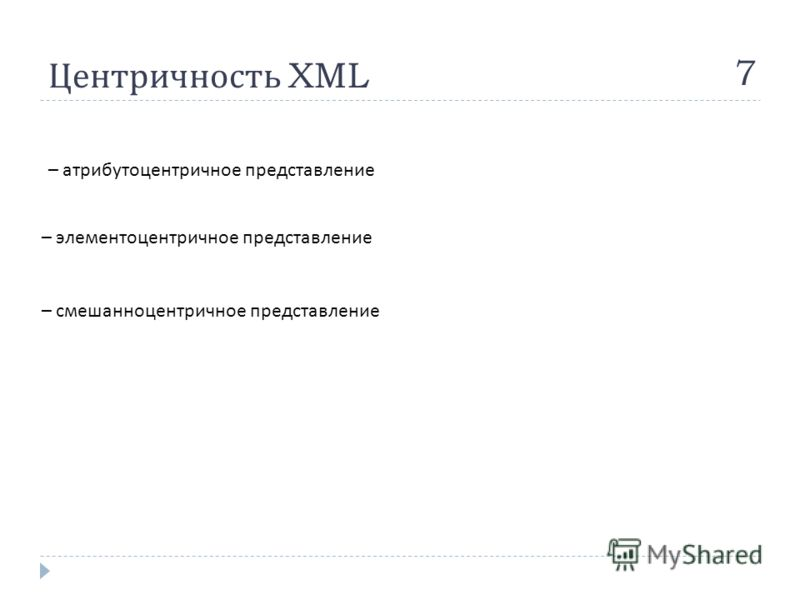 Центричность XML 7 – атрибутоцентричное представление – элементоцентричное представление – смешанноцентричное представление