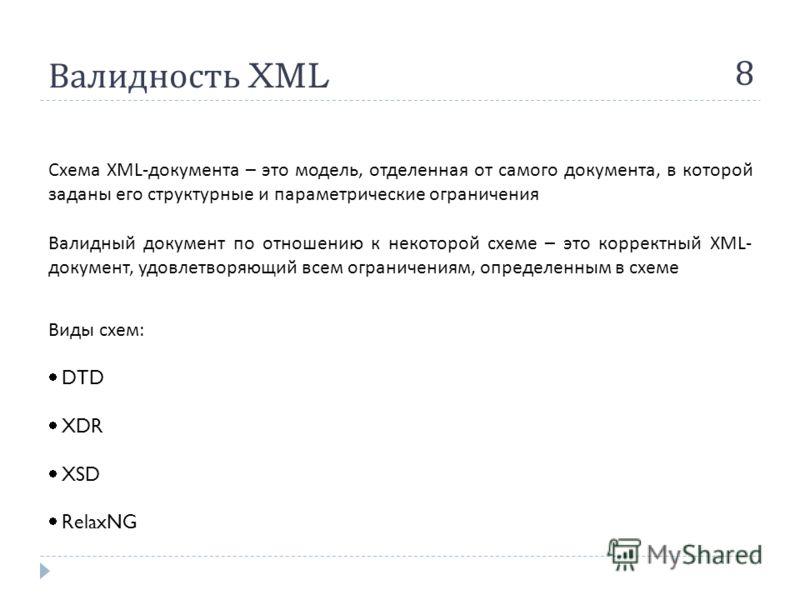Валидность XML 8 Схема XML- документа – это модель, отделенная от самого документа, в которой заданы его структурные и параметрические ограничения Валидный документ по отношению к некоторой схеме – это корректный XML- документ, удовлетворяющий всем о