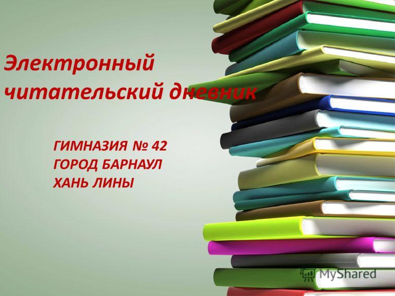 ГИМНАЗИЯ 42 ГОРОД БАРНАУЛ ХАНЬ ЛИНЫ Электронный читательский дневник