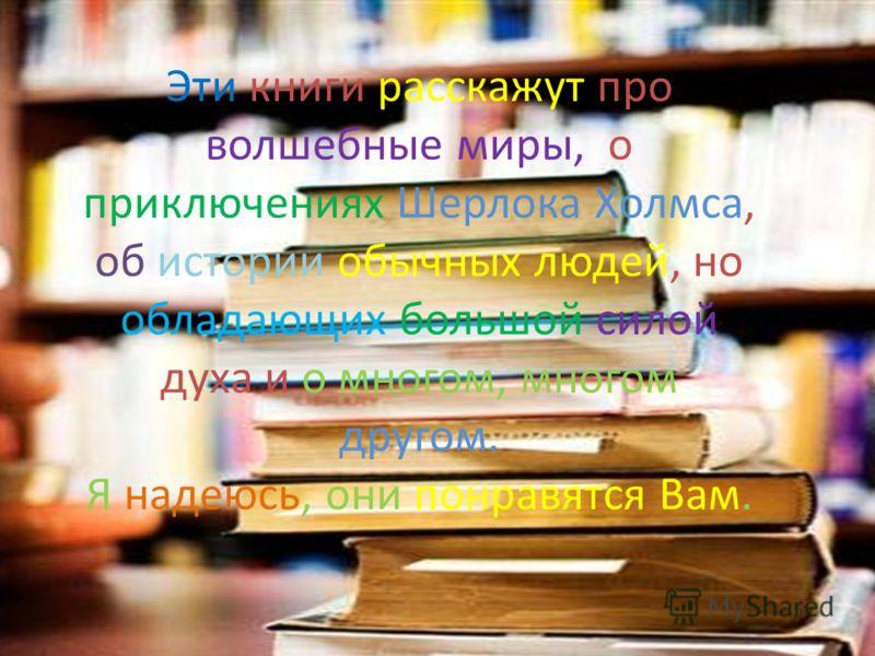 Эти книги расскажут про волшебные миры, о приключениях Шерлока Холмса, об истории обычных людей, но обладающих большой силой духа и о многом, многом другом. Я надеюсь, они понравятся Вам.