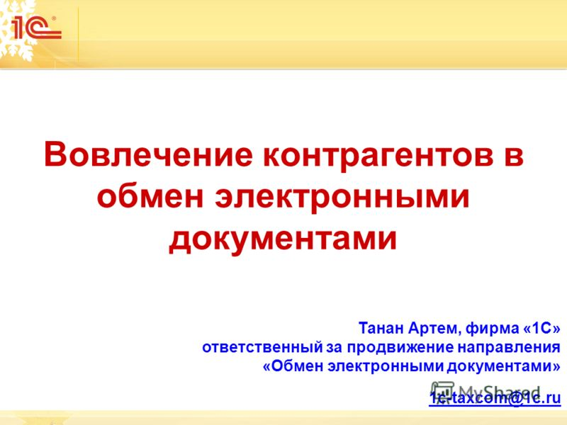 Вовлечение контрагентов в обмен электронными документами Танан Артем, фирма «1С» ответственный за продвижение направления «Обмен электронными документами» 1с-taxcom@1c.ru