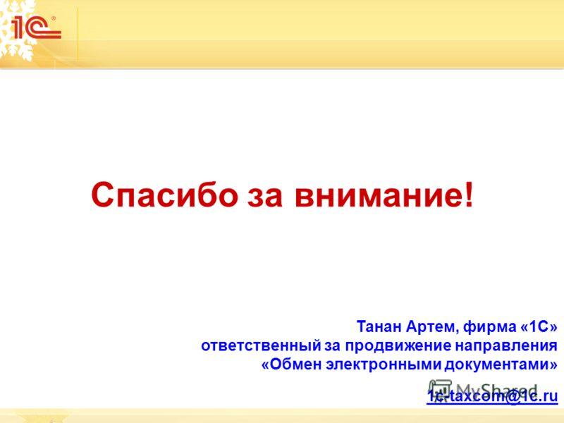 Спасибо за внимание! Танан Артем, фирма «1С» ответственный за продвижение направления «Обмен электронными документами» 1с-taxcom@1c.ru