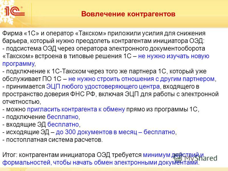 Вовлечение контрагентов Фирма «1С» и оператор «Такском» приложили усилия для снижения барьера, который нужно преодолеть контрагентам инициатора ОЭД: - подсистема ОЭД через оператора электронного документооборота «Такском» встроена в типовые решения 1