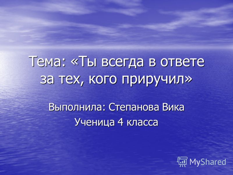 Тема: «Ты всегда в ответе за тех, кого приручил» Выполнила: Степанова Вика Ученица 4 класса