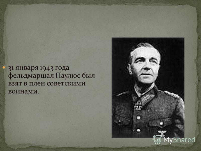 31 января 1943 года фельдмаршал Паулюс был взят в плен советскими воинами.