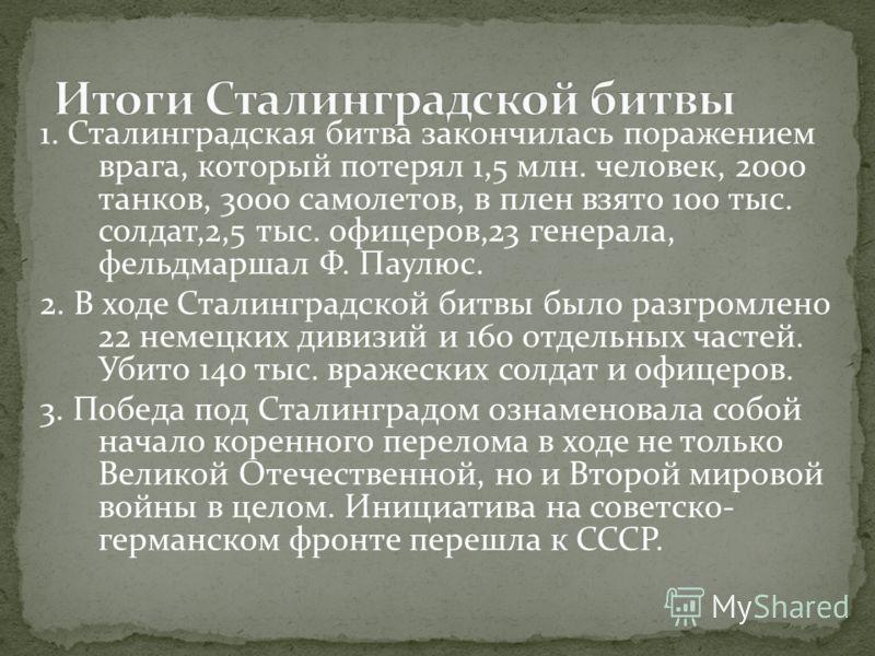 1. Сталинградская битва закончилась поражением врага, который потерял 1,5 млн. человек, 2000 танков, 3000 самолетов, в плен взято 100 тыс. солдат,2,5 тыс. офицеров,23 генерала, фельдмаршал Ф. Паулюс. 2. В ходе Сталинградской битвы было разгромлено 22