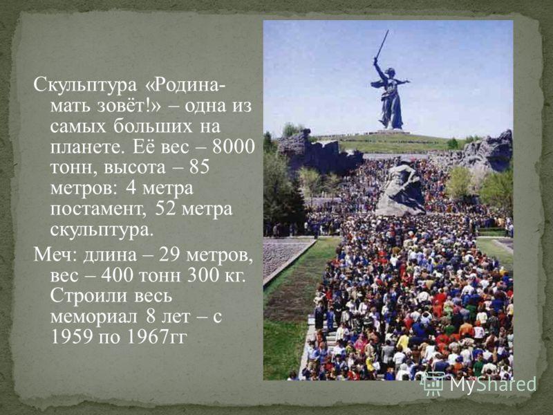 Скульптура «Родина- мать зовёт!» – одна из самых больших на планете. Её вес – 8000 тонн, высота – 85 метров: 4 метра постамент, 52 метра скульптура. Меч: длина – 29 метров, вес – 400 тонн 300 кг. Строили весь мемориал 8 лет – с 1959 по 1967гг