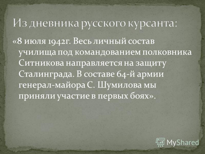 «8 июля 1942г. Весь личный состав училища под командованием полковника Ситникова направляется на защиту Сталинграда. В составе 64-й армии генерал-майора С. Шумилова мы приняли участие в первых боях».