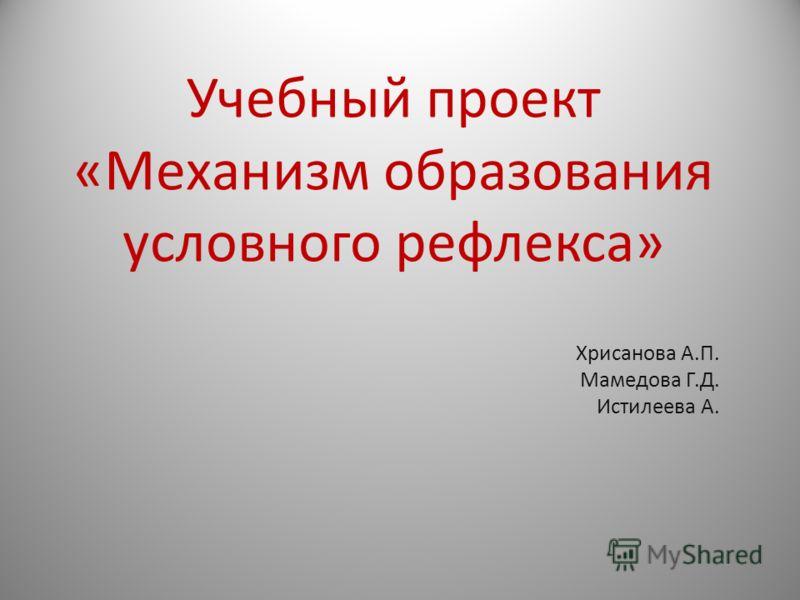 Учебный проект «Механизм образования условного рефлекса» Хрисанова А.П. Мамедова Г.Д. Истилеева А.