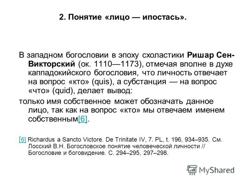 В западном богословии в эпоху схоластики Ришар Сен- Викторский (ок. 11101173), отмечая вполне в духе каппадокийского богословия, что личность отвечает на вопрос «кто» (quis), а субстанция на вопрос «что» (quid), делает вывод: только имя собственное м