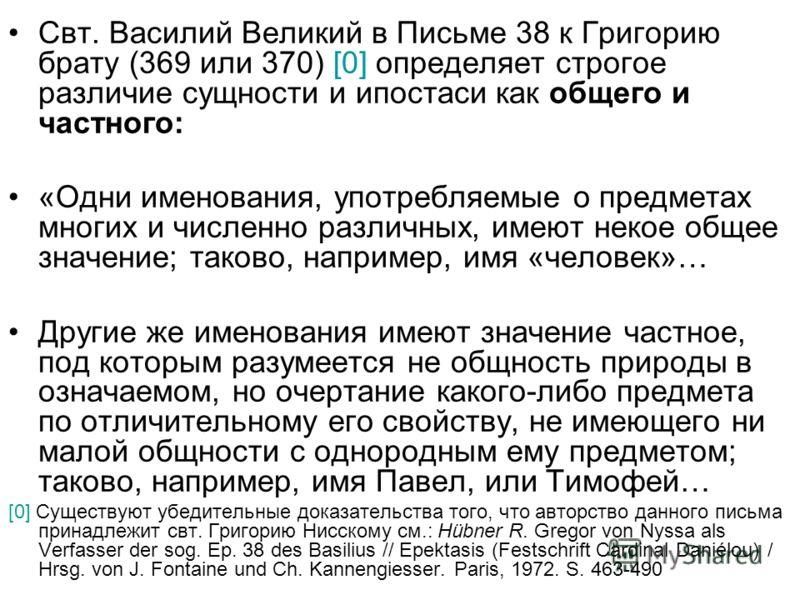 Свт. Василий Великий в Письме 38 к Григорию брату (369 или 370) [0] определяет строгое различие сущности и ипостаси как общего и частного: «Одни именования, употребляемые о предметах многих и численно различных, имеют некое общее значение; таково, на