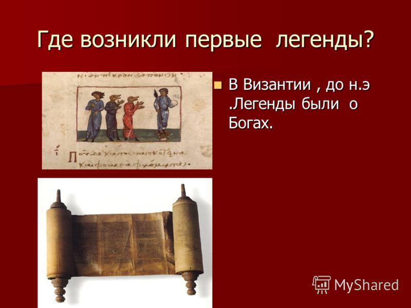 Где возникли первые легенды? В Византии, до н.э.Легенды были о Богах. В Византии, до н.э.Легенды были о Богах.