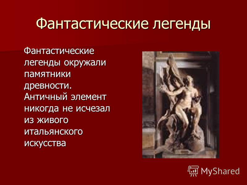 Фантастические легенды Фантастические легенды окружали памятники древности. Античный элемент никогда не исчезал из живого итальянского искусства Фантастические легенды окружали памятники древности. Античный элемент никогда не исчезал из живого италья