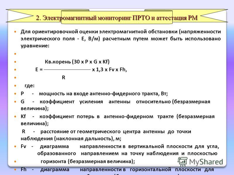 Для ориентировочной оценки электромагнитной обстановки (напряженности электрического поля - Е, В/м) расчетным путем может быть использовано уравнение: Кв.корень (30 х P x G x Kf) E = х 1,3 x Fv x Fh, R где: Р - мощность на входе антенно-фидерного тра