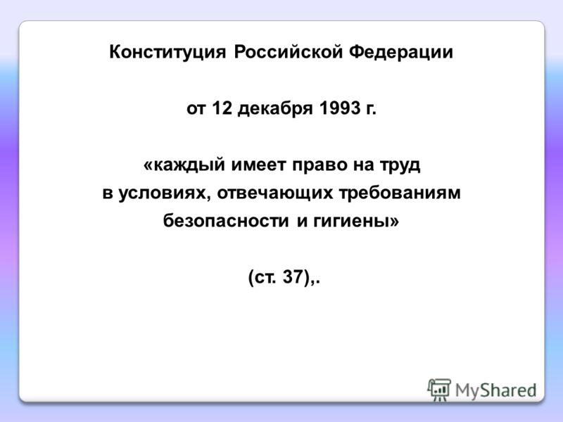 Конституция Российской Федерации от 12 декабря 1993 г. «каждый имеет право на труд в условиях, отвечающих требованиям безопасности и гигиены» (ст. 37),. 17