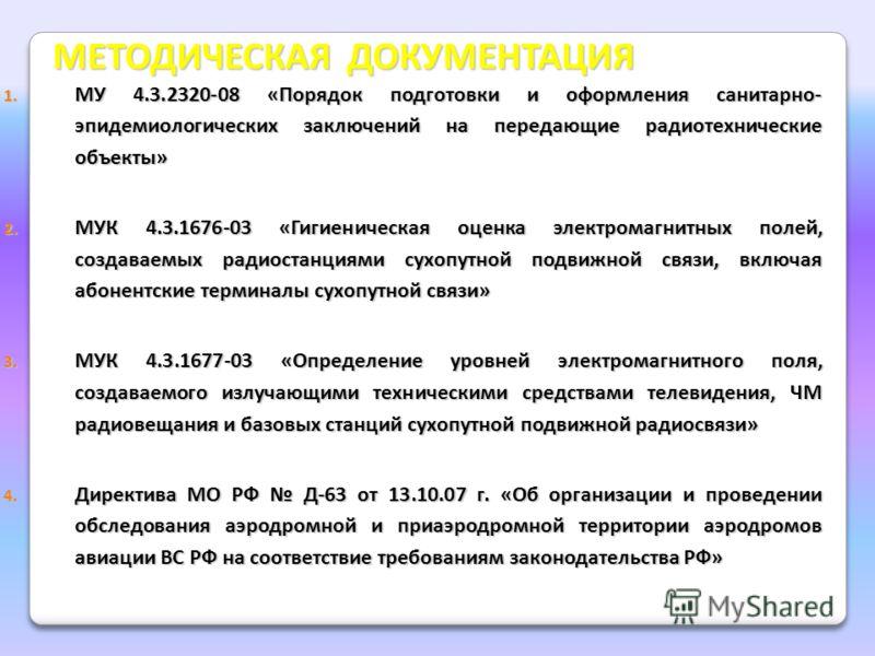 МЕТОДИЧЕСКАЯ ДОКУМЕНТАЦИЯ 1. МУ 4.3.2320-08 «Порядок подготовки и оформления санитарно- эпидемиологических заключений на передающие радиотехнические объекты» 2. МУК 4.3.1676-03 «Гигиеническая оценка электромагнитных полей, создаваемых радиостанциями