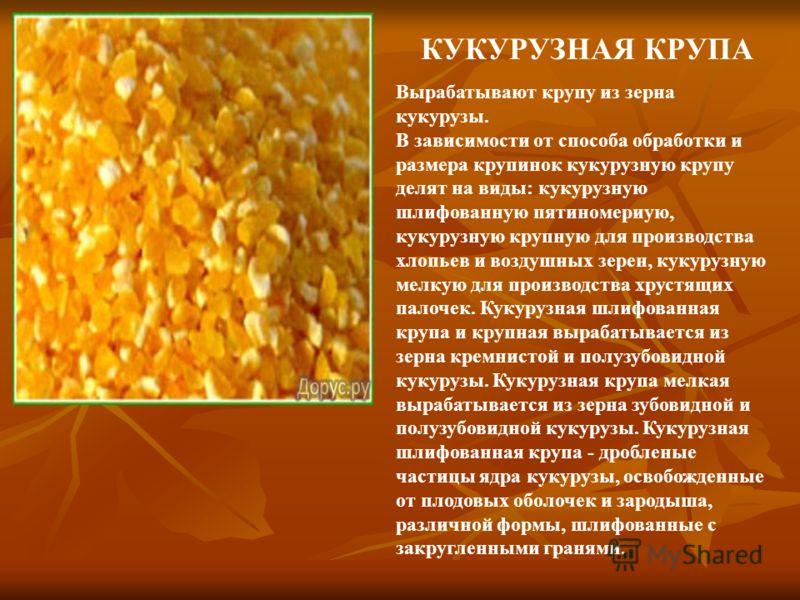 КУКУРУЗНАЯ КРУПА Вырабатывают крупу из зерна кукурузы. В зависимости от способа обработки и размера крупинок кукурузную крупу делят на виды: кукурузную шлифованную пятиномериую, кукурузную крупную для производства хлопьев и воздушных зерен, кукурузну