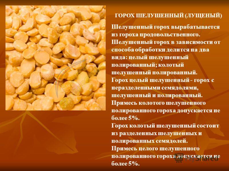 ГОРОХ ШЕЛУШЕННЫЙ (ЛУЩЕНЫЙ) Шелушенный горох вырабатывается из гороха продовольственного. Шелушенный горох в зависимости от способа обработки делится на два вида: целый шелушенный полированный; колотый шелушенный полированный. Горох целый шелушенный -