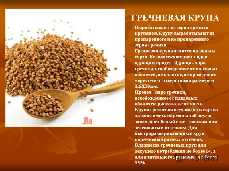 ГРЕЧНЕВАЯ КРУПА Вырабатывают из зерна гречихи крупяной. Крупу вырабатывают из пропаренного и не пропаренного зерна гречихи. Гречневая крупа делится на виды и сорта. Ее выпускают двух видов: ядрица и продел. Ядрица - ядро гречихи, освобожденное от пло