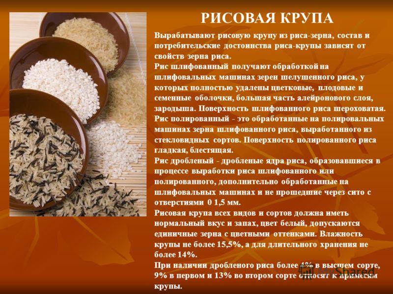 РИСОВАЯ КРУПА Вырабатывают рисовую крупу из риса-зерна, состав и потребительские достоинства риса-крупы зависят от свойств зерна риса. Рис шлифованный получают обработкой на шлифовальных машинах зерен шелушенного риса, у которых полностью удалены цве