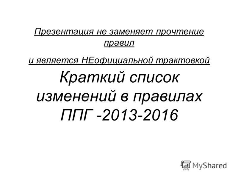 Презентация не заменяет прочтение правил и является НЕофициальной трактовкой Краткий список изменений в правилах ППГ -2013-2016