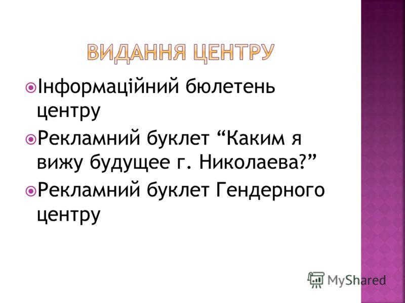 Інформаційний бюлетень центру Рекламний буклет Каким я вижу будущее г. Николаева? Рекламний буклет Гендерного центру