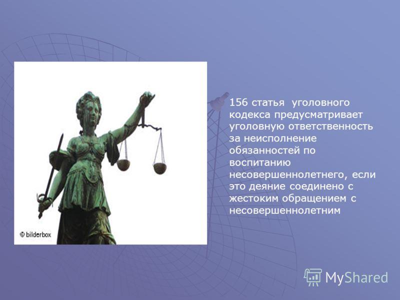 156 статья уголовного кодекса предусматривает уголовную ответственность за неисполнение обязанностей по воспитанию несовершеннолетнего, если это деяние соединено с жестоким обращением с несовершеннолетним