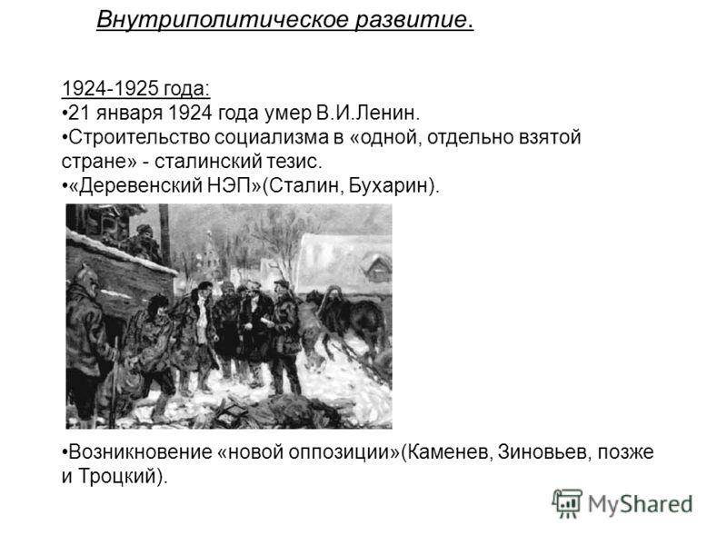 Внутриполитическое развитие. 1924-1925 года: 21 января 1924 года умер В.И.Ленин. Строительство социализма в «одной, отдельно взятой стране» - сталинский тезис. «Деревенский НЭП»(Сталин, Бухарин). Возникновение «новой оппозиции»(Каменев, Зиновьев, поз