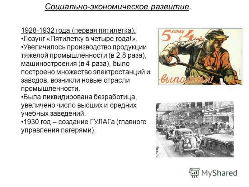 Социально-экономическое развитие. 1928-1932 года (первая пятилетка): Лозунг «Пятилетку в четыре года!». Увеличилось производство продукции тяжелой промышленности (в 2,8 раза), машиностроения (в 4 раза), было построено множество электростанций и завод