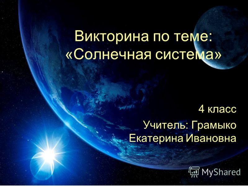 Викторина по теме: «Солнечная система» 4 класс Учитель: Грамыко Екатерина Ивановна